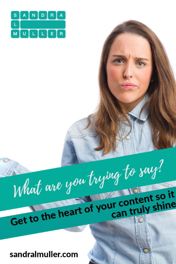 What are you trying to say? Get to the heart of your content so it can truly shine.